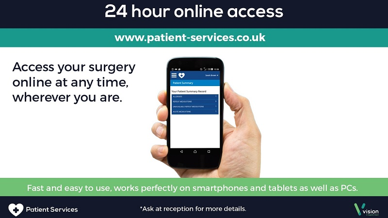 24 Hour Online Access www.patient-services.co.uk Access your surgery online at any time where ever you are fast and easy to use, works perfectly on smartphones and tablets as well as PCs ask at reception for more details